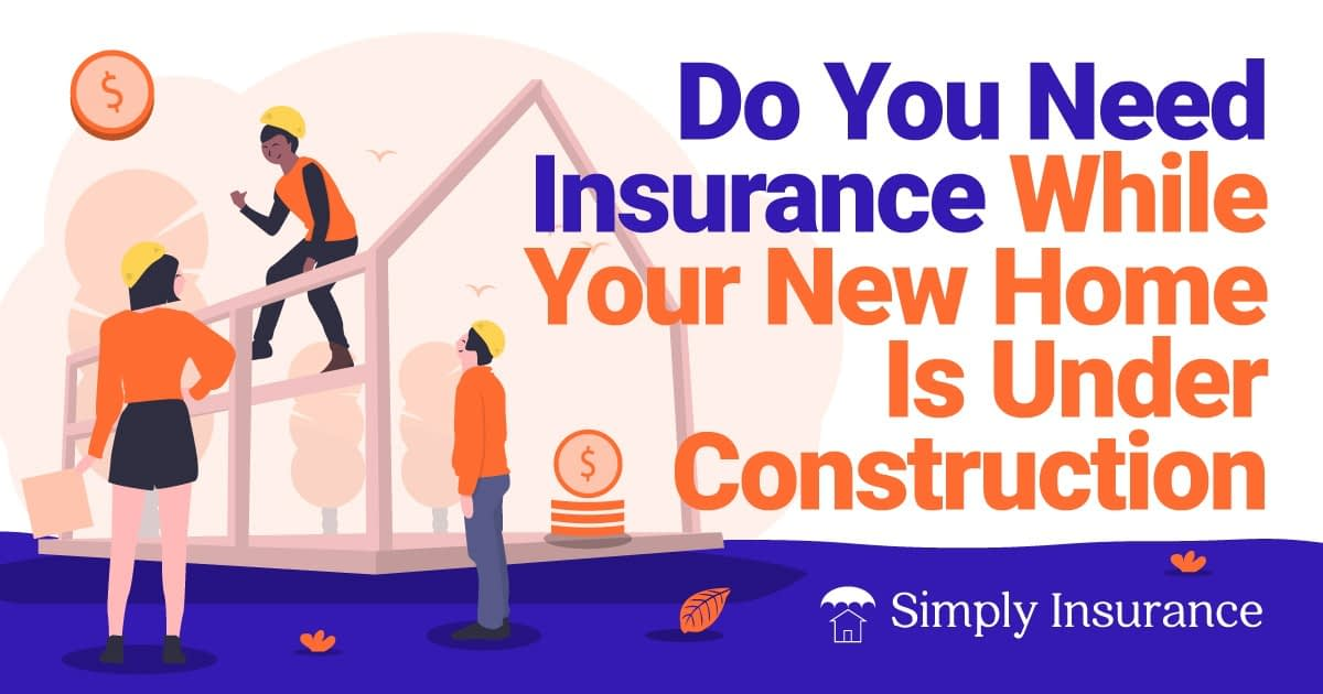 you need insurance while your new home is under construction